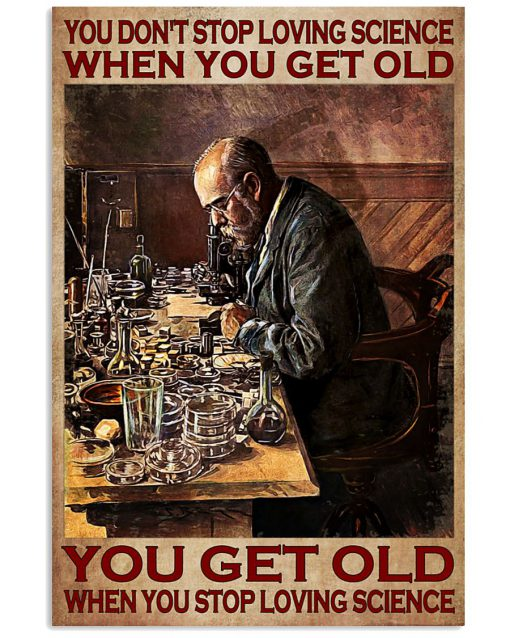 You-dont-stop-loving-science-when-you-get-old-You-get-old-when-you-stop-loving-science-poster-510x638